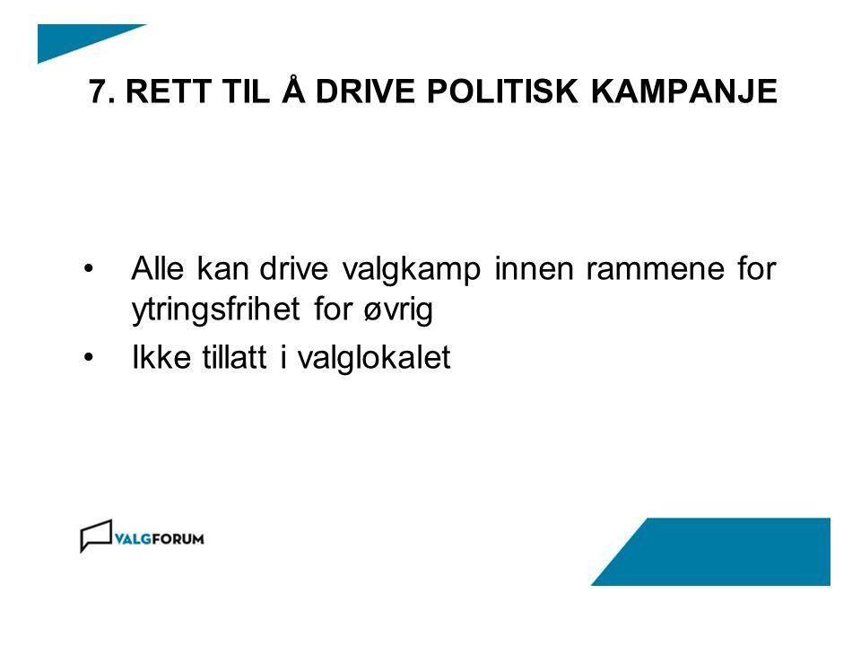 7. RETT TIL Å DRIVE POLITISK KAMPANJE Alle kan drive valgkamp innen rammene for ytringsfrihet for øvrig Ikke tillatt i valglokalet