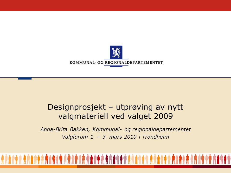 1 Anna-Brita Bakken, Kommunal- og regionaldepartementet Valgforum 1. – 3. mars 2010 i Trondheim Designprosjekt – utprøving av nytt valgmateriell ved v