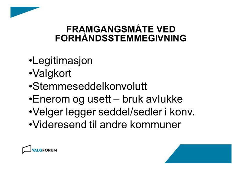 FRAMGANGSMÅTE VED FORHÅNDSSTEMMEGIVNING Legitimasjon Valgkort Stemmeseddelkonvolutt Enerom og usett – bruk avlukke Velger legger seddel/sedler i konv.