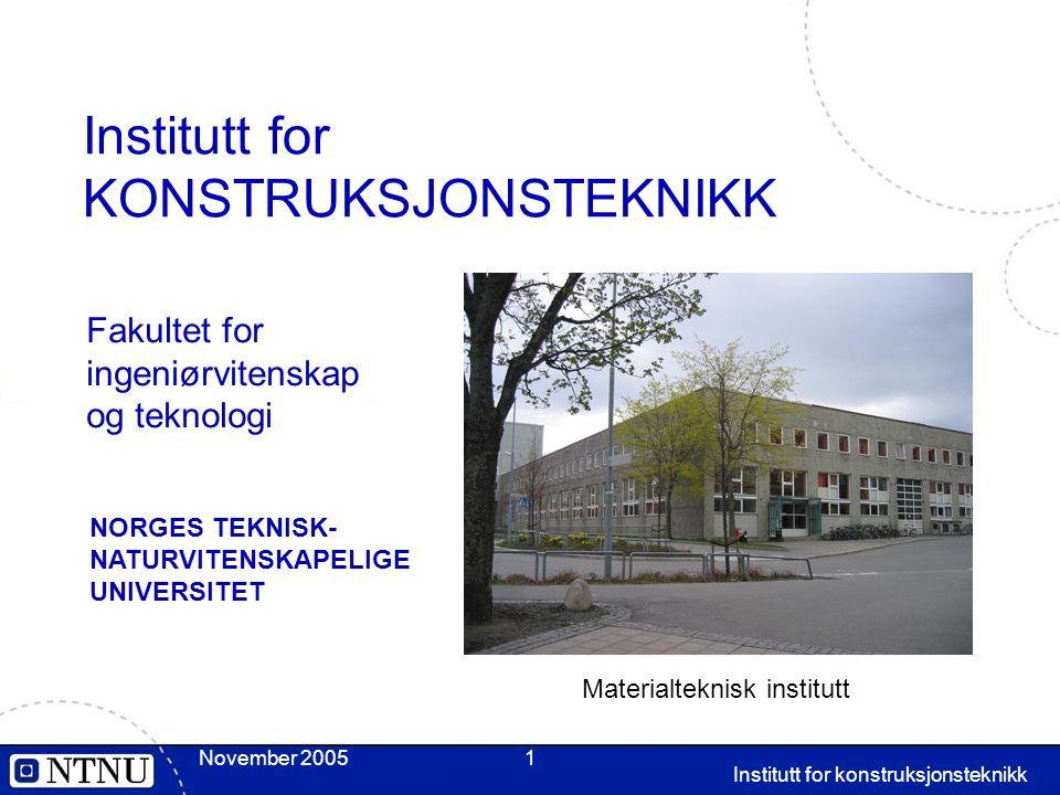 Institutt for konstruksjonsteknikk November 20051 Institutt for KONSTRUKSJONSTEKNIKK Fakultet for ingeniørvitenskap og teknologi Materialteknisk institutt NORGES TEKNISK- NATURVITENSKAPELIGE UNIVERSITET