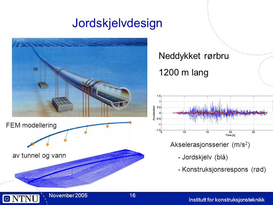 November 2005 Institutt for konstruksjonsteknikk 16 Jordskjelvdesign FEM modellering av tunnel og vann Akselerasjonsserier (m/s 2 ) - Jordskjelv (blå) - Konstruksjonsrespons (rød) Neddykket rørbru 1200 m lang