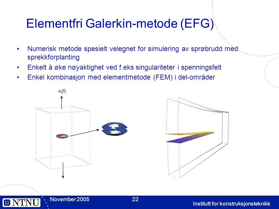 November 2005 Institutt for konstruksjonsteknikk 22 Elementfri Galerkin-metode (EFG) Numerisk metode spesielt velegnet for simulering av sprøbrudd med sprekkforplanting Enkelt å øke nøyaktighet ved f.eks singulariteter i spenningsfelt Enkel kombinasjon med elementmetode (FEM) i del-områder