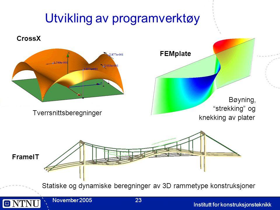 Institutt for konstruksjonsteknikk November 200523 Utvikling av programverktøy Tverrsnittsberegninger FEMplate Bøyning, strekking og knekking av plater FrameIT Statiske og dynamiske beregninger av 3D rammetype konstruksjoner CrossX