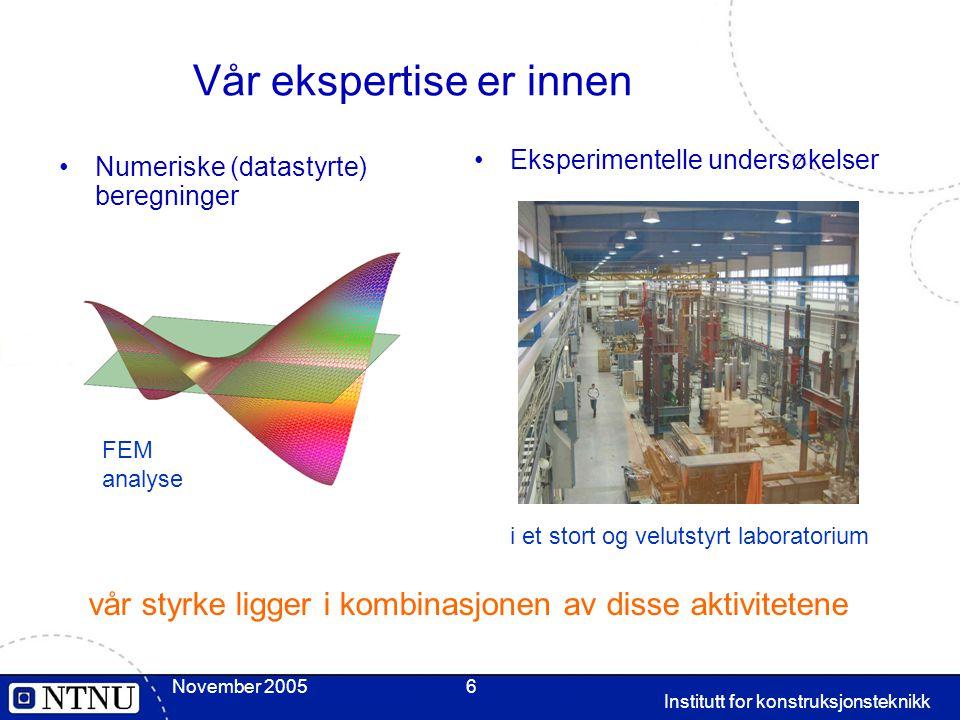 November 2005 Institutt for konstruksjonsteknikk 6 Vår ekspertise er innen Numeriske (datastyrte) beregninger Eksperimentelle undersøkelser vår styrke ligger i kombinasjonen av disse aktivitetene FEM analyse i et stort og velutstyrt laboratorium