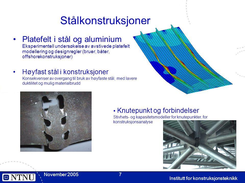 November 2005 Institutt for konstruksjonsteknikk 7 Stålkonstruksjoner Platefelt i stål og aluminium Eksperimentell undersøkelse av avstivede platefelt, modellering og designregler (bruer, båter, offshorekonstruksjoner) Knutepunkt og forbindelser Stivhets- og kapasitetsmodeller for knutepunkter, for konstruksjonsanalyse Høyfast stål i konstruksjoner Konsekvenser av overgang til bruk av høyfaste stål, med lavere duktilitet og mulig materialbrudd