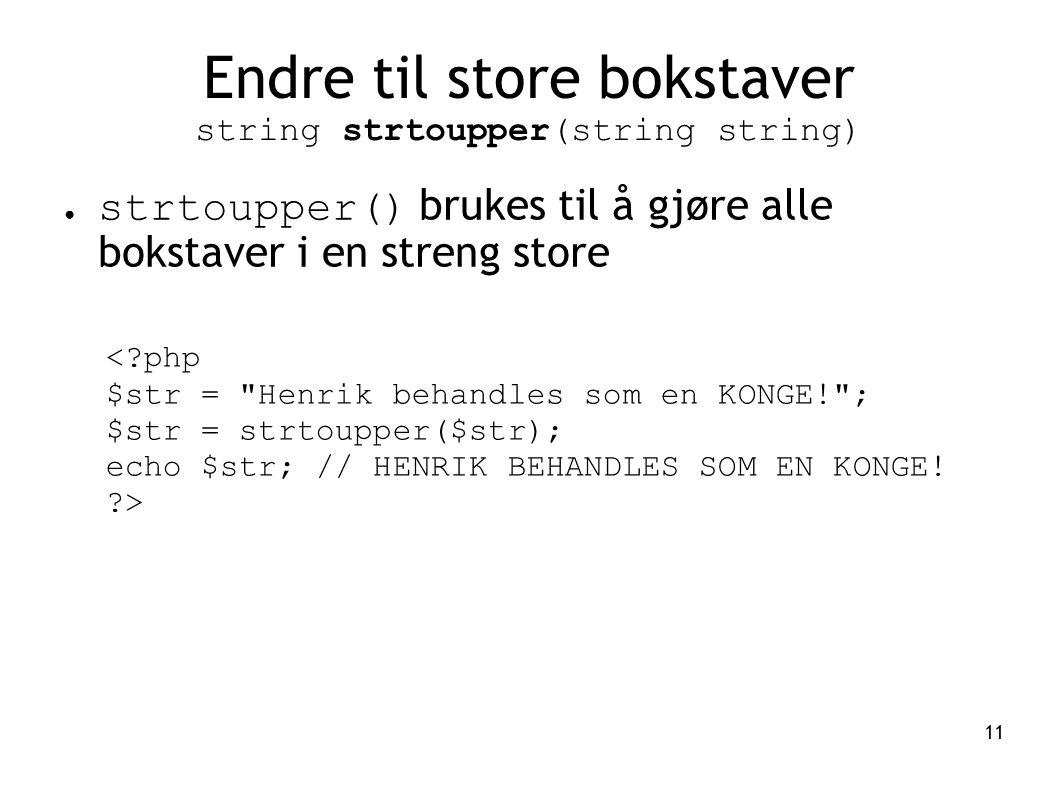 11 Endre til store bokstaver string strtoupper(string string) ● strtoupper() brukes til å gjøre alle bokstaver i en streng store <?php $str =
