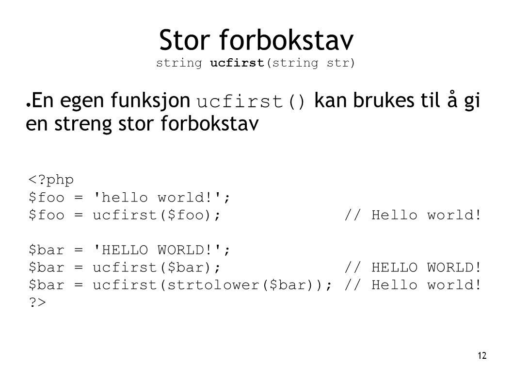 12 Stor forbokstav string ucfirst(string str) ● En egen funksjon ucfirst() kan brukes til å gi en streng stor forbokstav <?php $foo = 'hello world!';
