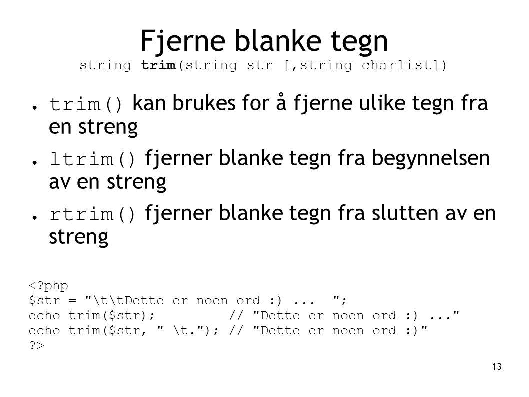 13 Fjerne blanke tegn string trim(string str [,string charlist]) ● trim() kan brukes for å fjerne ulike tegn fra en streng ● ltrim() fjerner blanke te