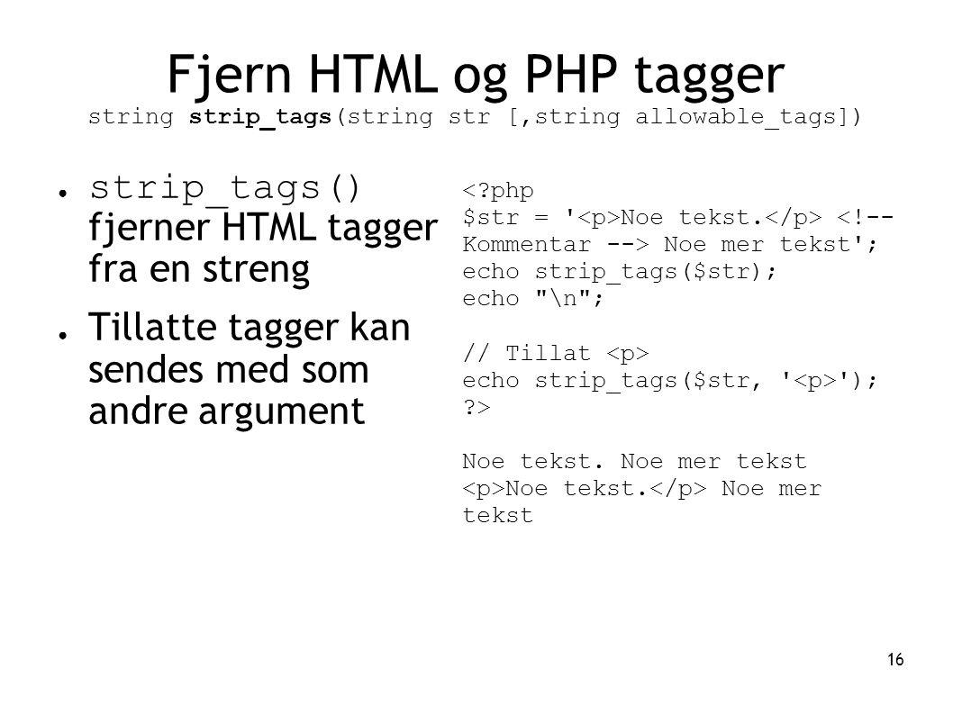 16 Fjern HTML og PHP tagger string strip_tags(string str [,string allowable_tags]) ● strip_tags() fjerner HTML tagger fra en streng ● Tillatte tagger