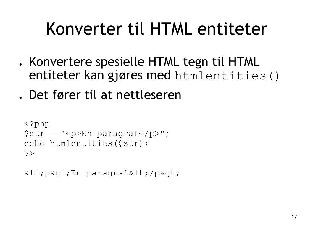 17 Konverter til HTML entiteter ● Konvertere spesielle HTML tegn til HTML entiteter kan gjøres med htmlentities() ● Det fører til at nettleseren <?php
