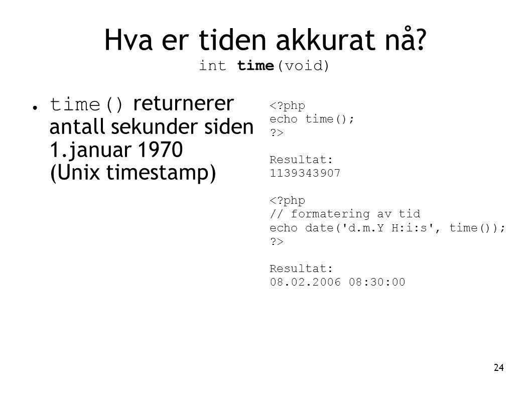 24 Hva er tiden akkurat nå? int time(void) ● time() returnerer antall sekunder siden 1.januar 1970 (Unix timestamp) <?php echo time(); ?> Resultat: 11