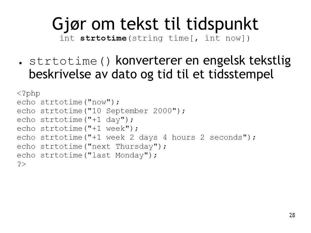 28 Gjør om tekst til tidspunkt int strtotime(string time[, int now]) ● strtotime() konverterer en engelsk tekstlig beskrivelse av dato og tid til et t