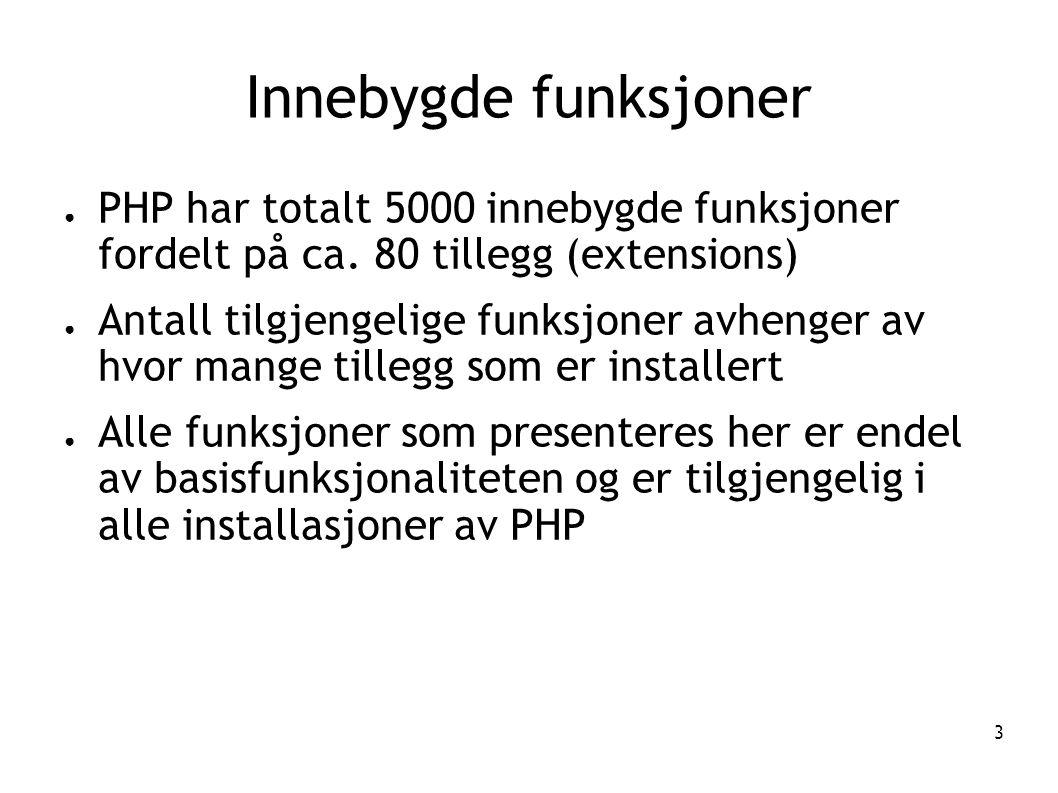 3 Innebygde funksjoner ● PHP har totalt 5000 innebygde funksjoner fordelt på ca. 80 tillegg (extensions) ● Antall tilgjengelige funksjoner avhenger av