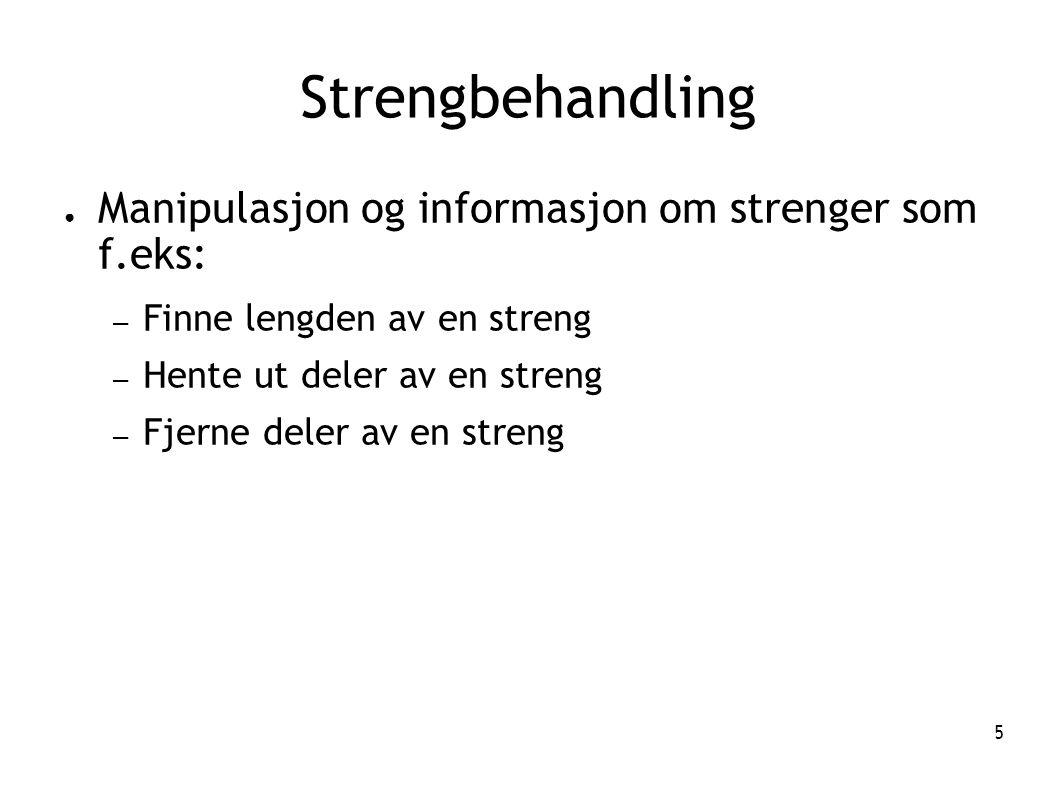 5 Strengbehandling ● Manipulasjon og informasjon om strenger som f.eks: – Finne lengden av en streng – Hente ut deler av en streng – Fjerne deler av e