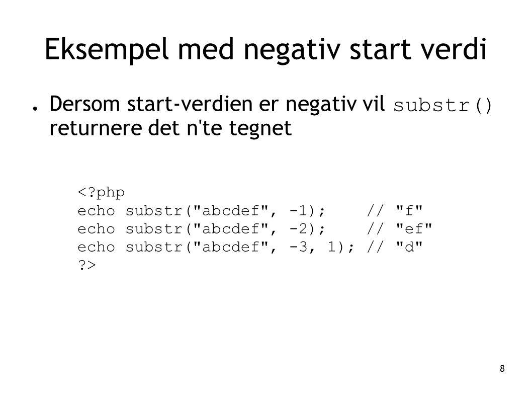 8 Eksempel med negativ start verdi ● Dersom start-verdien er negativ vil substr() returnere det n'te tegnet <?php echo substr(