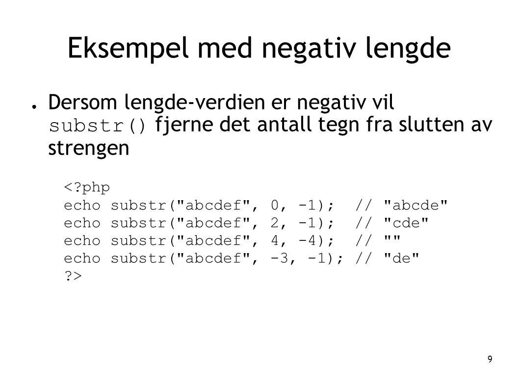 9 Eksempel med negativ lengde ● Dersom lengde-verdien er negativ vil substr() fjerne det antall tegn fra slutten av strengen <?php echo substr(