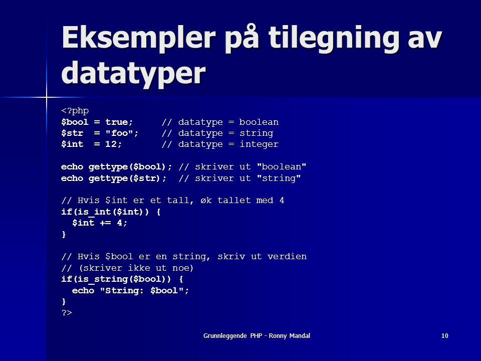 Grunnleggende PHP - Ronny Mandal10 Eksempler på tilegning av datatyper <?php $bool = true; // datatype = boolean $str = foo ; // datatype = string $int = 12; // datatype = integer echo gettype($bool); // skriver ut boolean echo gettype($str); // skriver ut string // Hvis $int er et tall, øk tallet med 4 if(is_int($int)) { $int += 4; $int += 4;} // Hvis $bool er en string, skriv ut verdien // (skriver ikke ut noe) if(is_string($bool)) { echo String: $bool ; echo String: $bool ;}?>