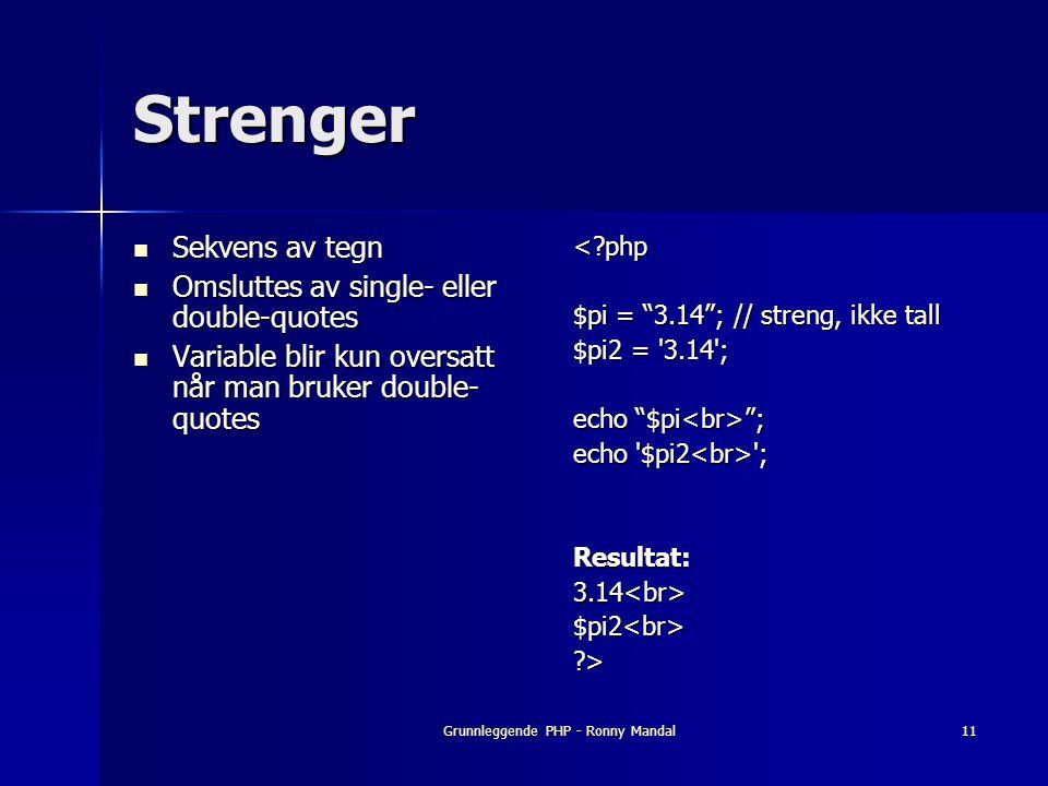 Grunnleggende PHP - Ronny Mandal11 Strenger Sekvens av tegn Sekvens av tegn Omsluttes av single- eller double-quotes Omsluttes av single- eller double-quotes Variable blir kun oversatt når man bruker double- quotes Variable blir kun oversatt når man bruker double- quotes<?php $pi = 3.14 ; // streng, ikke tall $pi2 = 3.14 ; echo $pi ; echo $pi2 ; Resultat:3.14<br>$pi2<br>?>