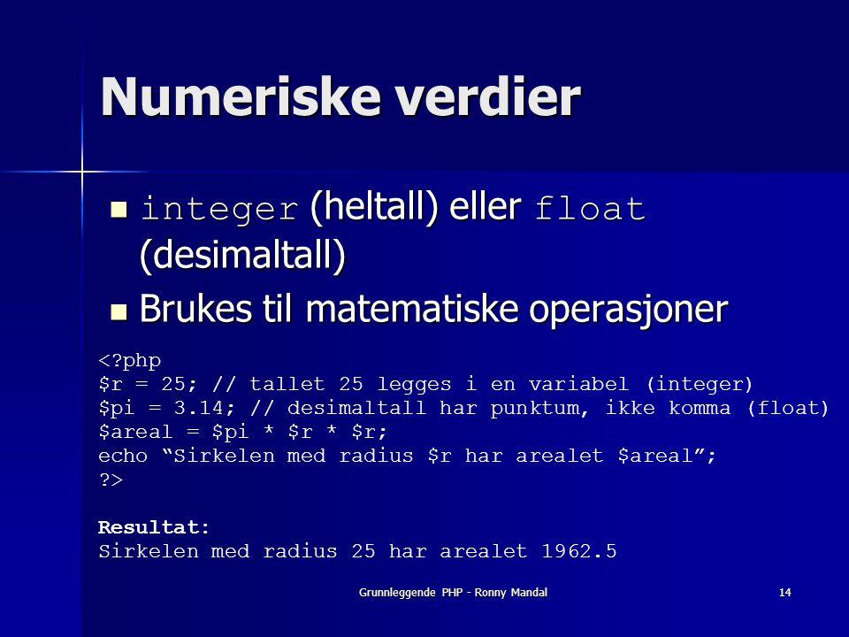 Grunnleggende PHP - Ronny Mandal14 Numeriske verdier integer (heltall) eller float (desimaltall) integer (heltall) eller float (desimaltall) Brukes til matematiske operasjoner Brukes til matematiske operasjoner <?php $r = 25; // tallet 25 legges i en variabel (integer) $pi = 3.14; // desimaltall har punktum, ikke komma (float) $areal = $pi * $r * $r; echo Sirkelen med radius $r har arealet $areal ; ?> Resultat: Sirkelen med radius 25 har arealet 1962.5
