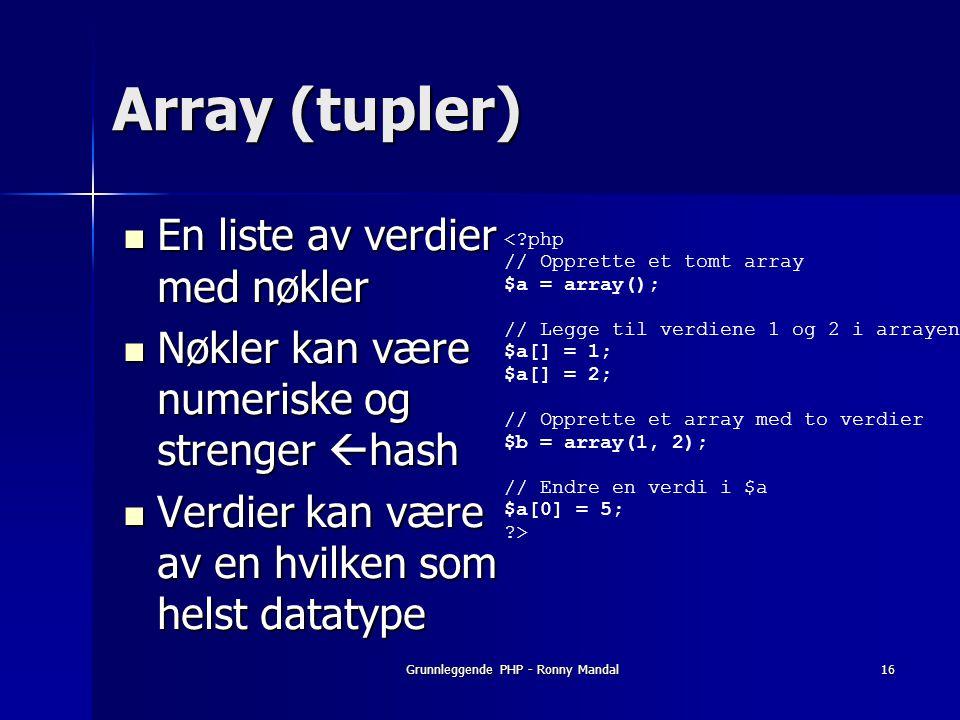 Grunnleggende PHP - Ronny Mandal16 Array (tupler) En liste av verdier med nøkler En liste av verdier med nøkler Nøkler kan være numeriske og strenger  hash Nøkler kan være numeriske og strenger  hash Verdier kan være av en hvilken som helst datatype Verdier kan være av en hvilken som helst datatype <?php // Opprette et tomt array $a = array(); // Legge til verdiene 1 og 2 i arrayen $a[] = 1; $a[] = 2; // Opprette et array med to verdier $b = array(1, 2); // Endre en verdi i $a $a[0] = 5; ?>