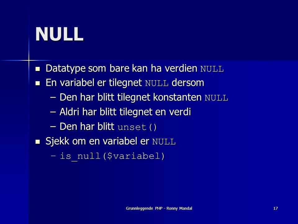Grunnleggende PHP - Ronny Mandal17 NULL Datatype som bare kan ha verdien NULL Datatype som bare kan ha verdien NULL En variabel er tilegnet NULL dersom En variabel er tilegnet NULL dersom –Den har blitt tilegnet konstanten NULL –Aldri har blitt tilegnet en verdi –Den har blitt unset() Sjekk om en variabel er NULL Sjekk om en variabel er NULL –is_null($variabel)