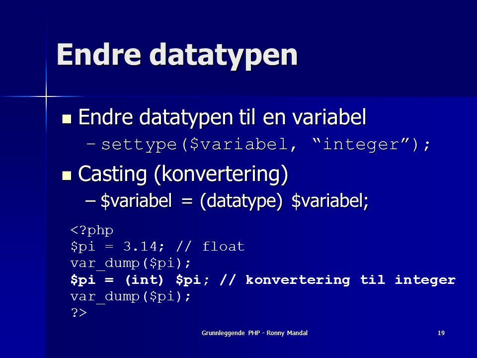 Grunnleggende PHP - Ronny Mandal19 Endre datatypen Endre datatypen til en variabel Endre datatypen til en variabel –settype($variabel, integer ); Casting (konvertering) Casting (konvertering) –$variabel = (datatype) $variabel; < php $pi = 3.14; // float var_dump($pi); $pi = (int) $pi; // konvertering til integer var_dump($pi); >