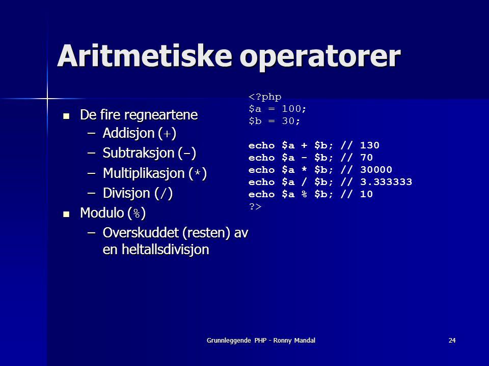 Grunnleggende PHP - Ronny Mandal24 Aritmetiske operatorer De fire regneartene De fire regneartene –Addisjon ( + ) –Subtraksjon ( - ) –Multiplikasjon ( * ) –Divisjon ( / ) Modulo ( % ) Modulo ( % ) –Overskuddet (resten) av en heltallsdivisjon <?php $a = 100; $b = 30; echo $a + $b; // 130 echo $a - $b; // 70 echo $a * $b; // 30000 echo $a / $b; // 3.333333 echo $a % $b; // 10 ?>