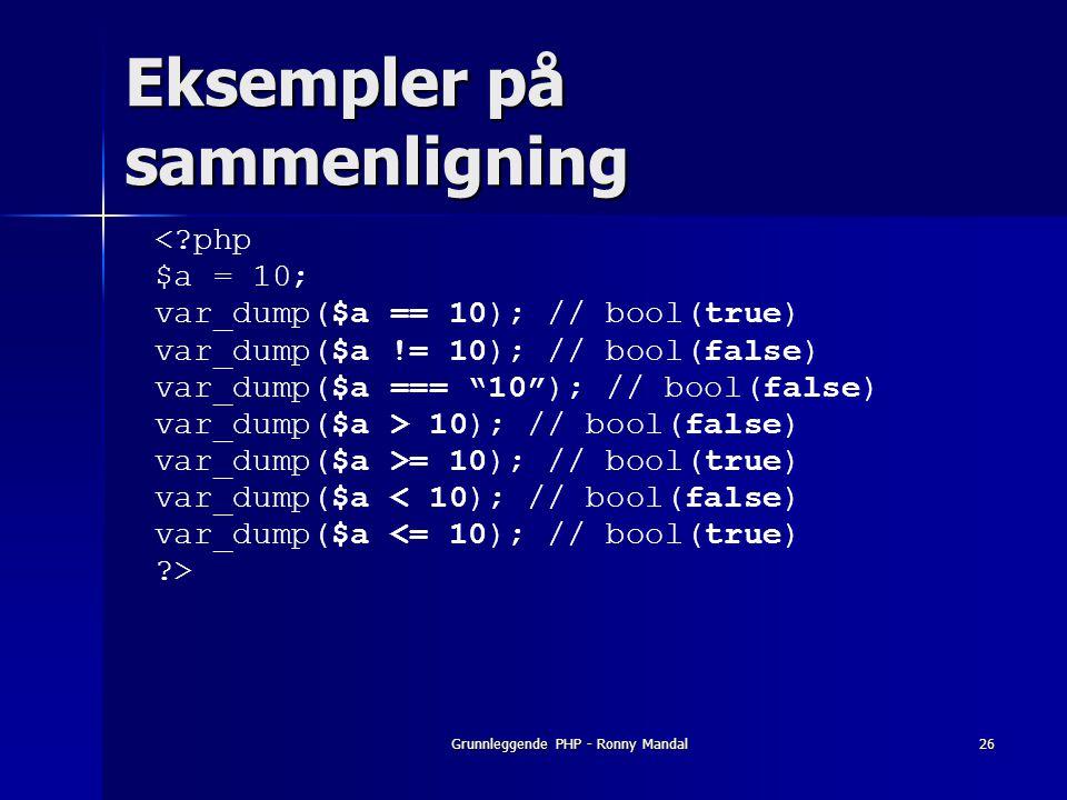 Grunnleggende PHP - Ronny Mandal26 Eksempler på sammenligning <?php $a = 10; var_dump($a == 10); // bool(true) var_dump($a != 10); // bool(false) var_dump($a === 10 ); // bool(false) var_dump($a > 10); // bool(false) var_dump($a >= 10); // bool(true) var_dump($a < 10); // bool(false) var_dump($a <= 10); // bool(true) ?>