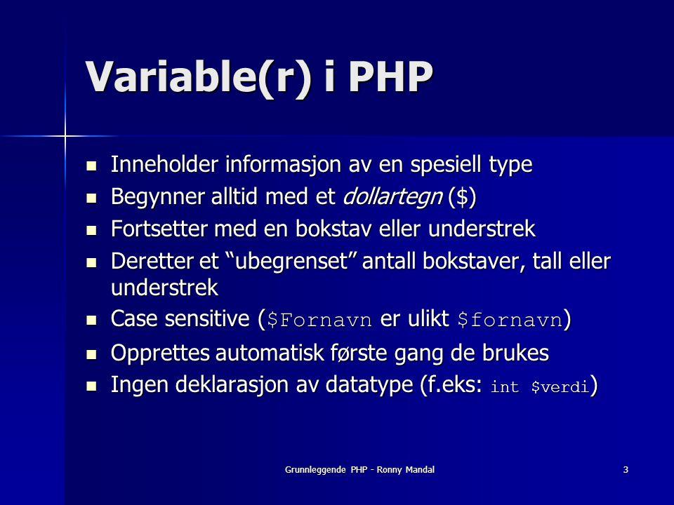 Grunnleggende PHP - Ronny Mandal3 Variable(r) i PHP Inneholder informasjon av en spesiell type Inneholder informasjon av en spesiell type Begynner alltid med et dollartegn ($) Begynner alltid med et dollartegn ($) Fortsetter med en bokstav eller understrek Fortsetter med en bokstav eller understrek Deretter et ubegrenset antall bokstaver, tall eller understrek Deretter et ubegrenset antall bokstaver, tall eller understrek Case sensitive ( $Fornavn er ulikt $fornavn ) Case sensitive ( $Fornavn er ulikt $fornavn ) Opprettes automatisk første gang de brukes Opprettes automatisk første gang de brukes Ingen deklarasjon av datatype (f.eks: int $verdi ) Ingen deklarasjon av datatype (f.eks: int $verdi )