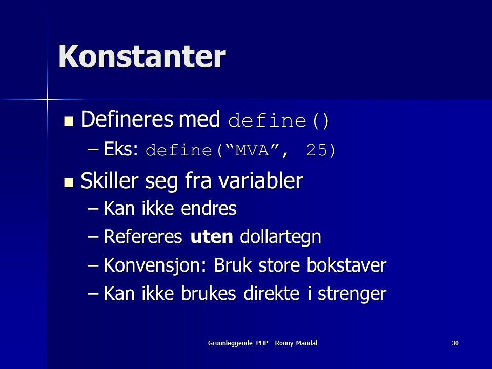 Grunnleggende PHP - Ronny Mandal30 Konstanter Defineres med define() Defineres med define() –Eks: define( MVA , 25) Skiller seg fra variabler Skiller seg fra variabler –Kan ikke endres –Refereres uten dollartegn –Konvensjon: Bruk store bokstaver –Kan ikke brukes direkte i strenger