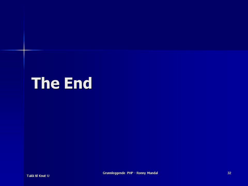 Grunnleggende PHP - Ronny Mandal 32 The End Takk til Knut U