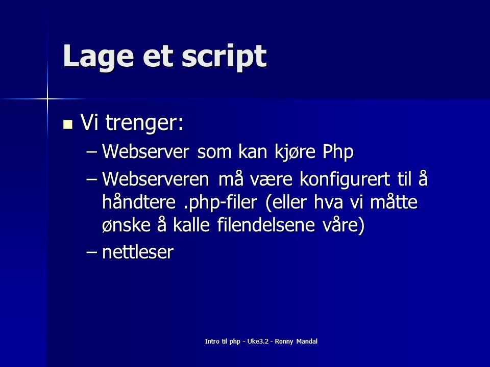 Intro til php - Uke3.2 - Ronny Mandal Lage et script Vi trenger: Vi trenger: –Webserver som kan kjøre Php –Webserveren må være konfigurert til å håndtere.php-filer (eller hva vi måtte ønske å kalle filendelsene våre) –nettleser