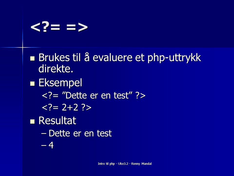 Intro til php - Uke3.2 - Ronny Mandal Brukes til å evaluere et php-uttrykk direkte.
