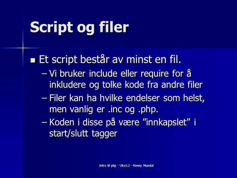 Intro til php - Uke3.2 - Ronny Mandal Script og filer Et script består av minst en fil.