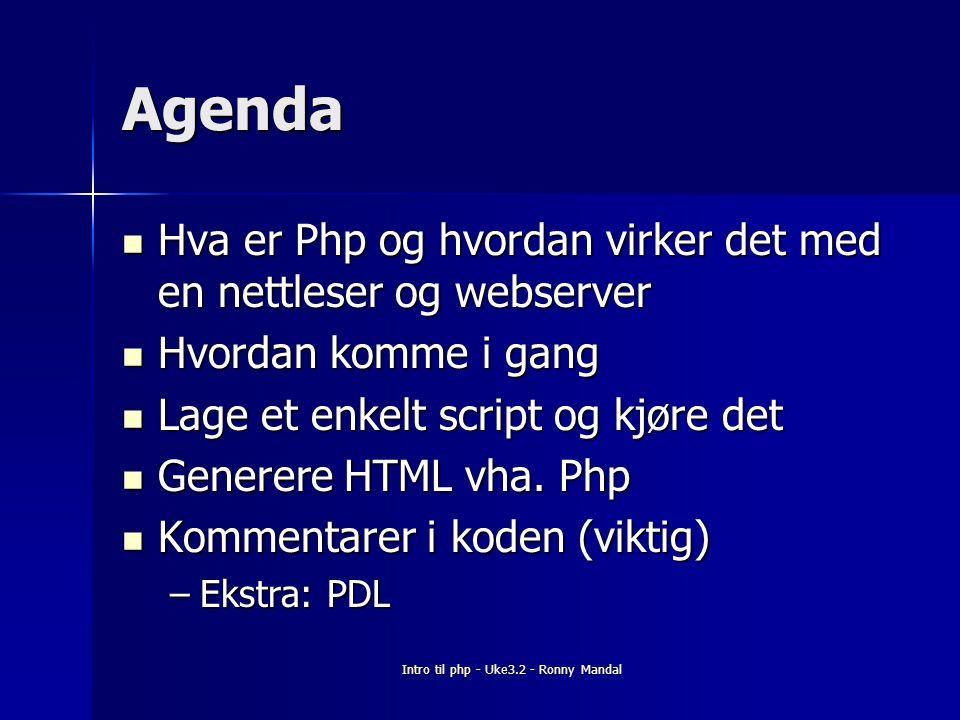 Intro til php - Uke3.2 - Ronny Mandal Agenda Hva er Php og hvordan virker det med en nettleser og webserver Hva er Php og hvordan virker det med en nettleser og webserver Hvordan komme i gang Hvordan komme i gang Lage et enkelt script og kjøre det Lage et enkelt script og kjøre det Generere HTML vha.