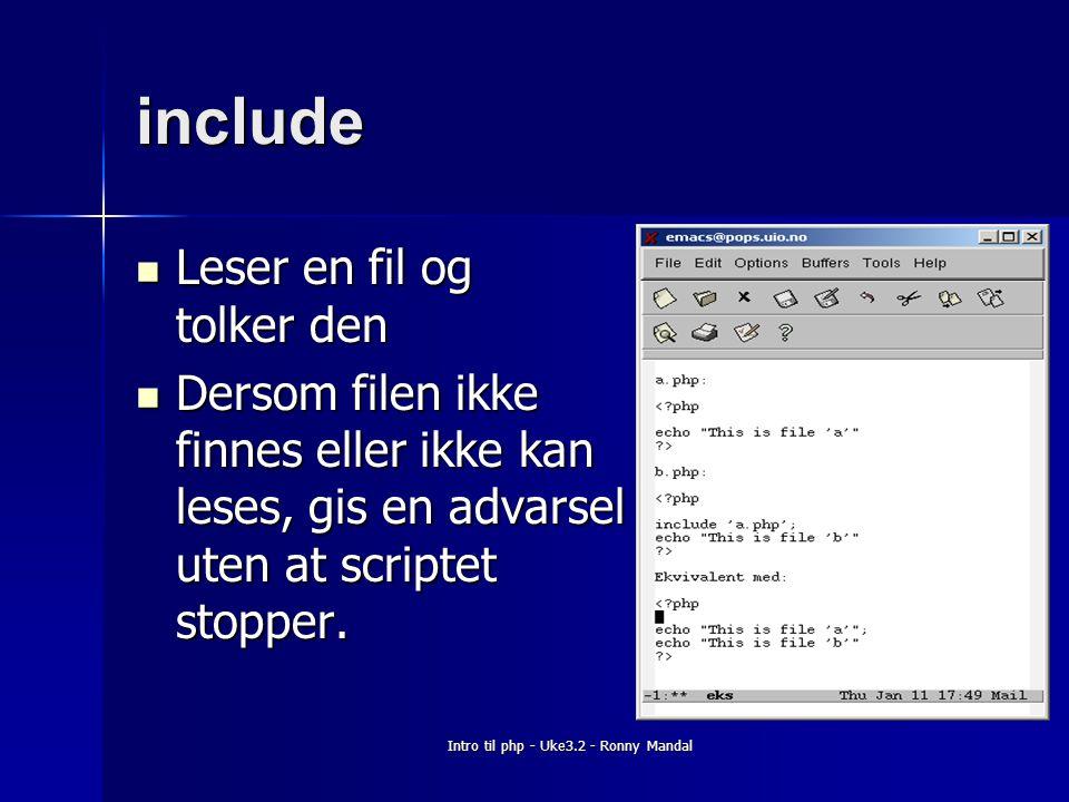 Intro til php - Uke3.2 - Ronny Mandal include Leser en fil og tolker den Leser en fil og tolker den Dersom filen ikke finnes eller ikke kan leses, gis en advarsel uten at scriptet stopper.