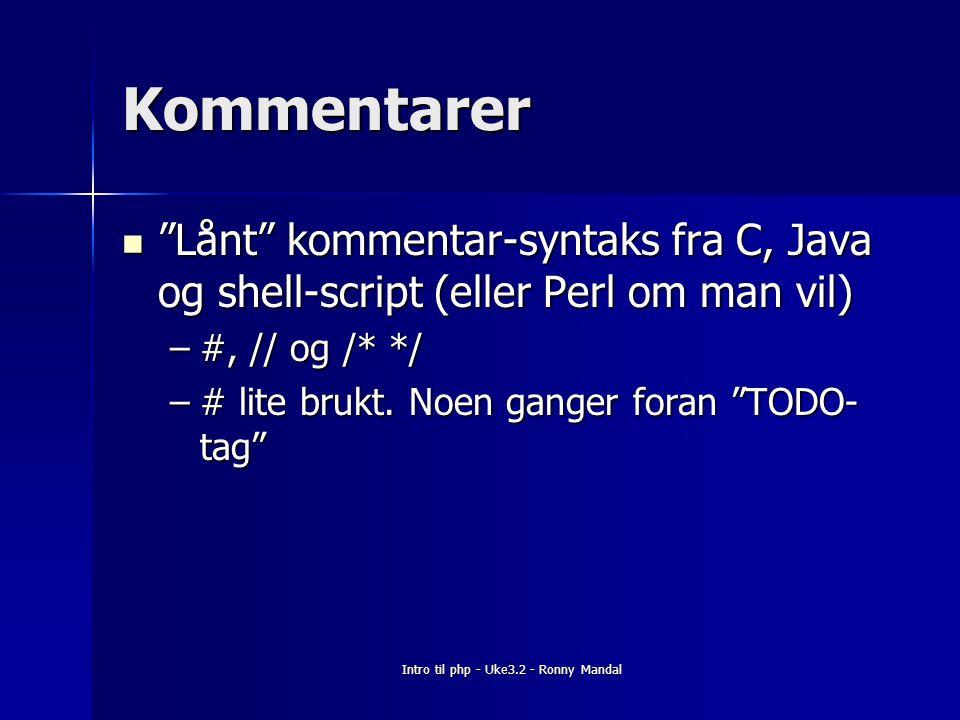 Intro til php - Uke3.2 - Ronny Mandal Kommentarer Lånt kommentar-syntaks fra C, Java og shell-script (eller Perl om man vil) Lånt kommentar-syntaks fra C, Java og shell-script (eller Perl om man vil) –#, // og /* */ –# lite brukt.