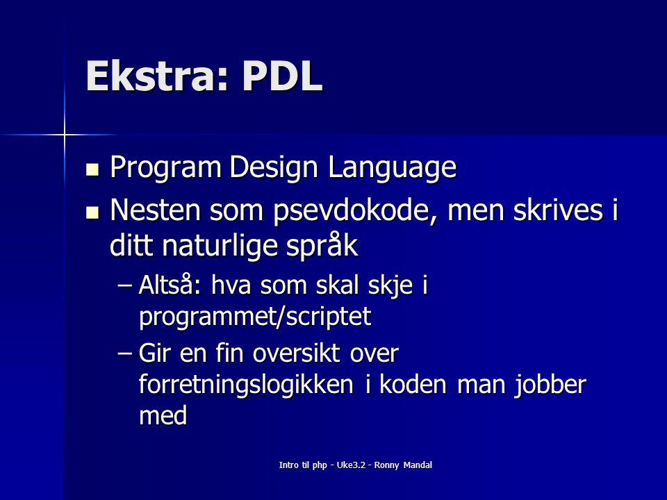 Intro til php - Uke3.2 - Ronny Mandal Ekstra: PDL Program Design Language Program Design Language Nesten som psevdokode, men skrives i ditt naturlige språk Nesten som psevdokode, men skrives i ditt naturlige språk –Altså: hva som skal skje i programmet/scriptet –Gir en fin oversikt over forretningslogikken i koden man jobber med