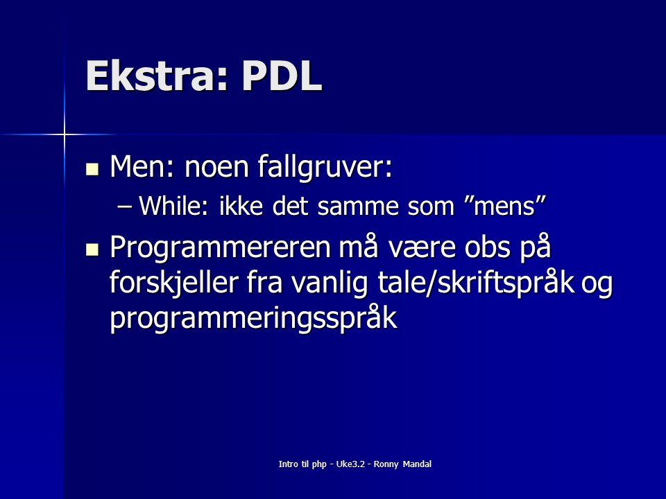 Intro til php - Uke3.2 - Ronny Mandal Ekstra: PDL Men: noen fallgruver: Men: noen fallgruver: –While: ikke det samme som mens Programmereren må være obs på forskjeller fra vanlig tale/skriftspråk og programmeringsspråk Programmereren må være obs på forskjeller fra vanlig tale/skriftspråk og programmeringsspråk