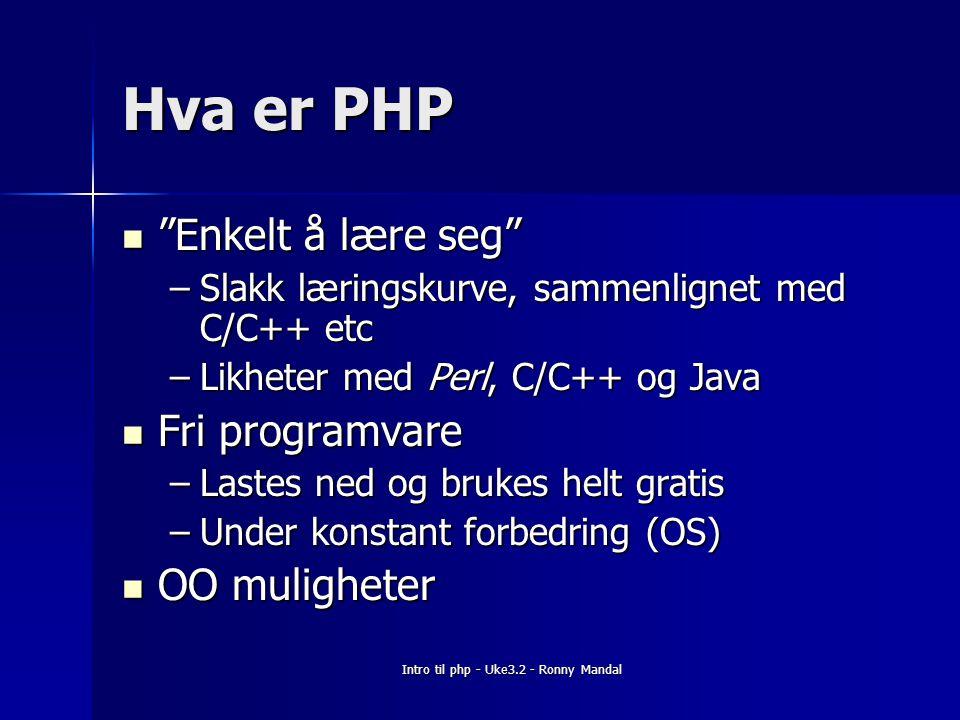 Intro til php - Uke3.2 - Ronny Mandal Hva er PHP Enkelt å lære seg Enkelt å lære seg –Slakk læringskurve, sammenlignet med C/C++ etc –Likheter med Perl, C/C++ og Java Fri programvare Fri programvare –Lastes ned og brukes helt gratis –Under konstant forbedring (OS) OO muligheter OO muligheter