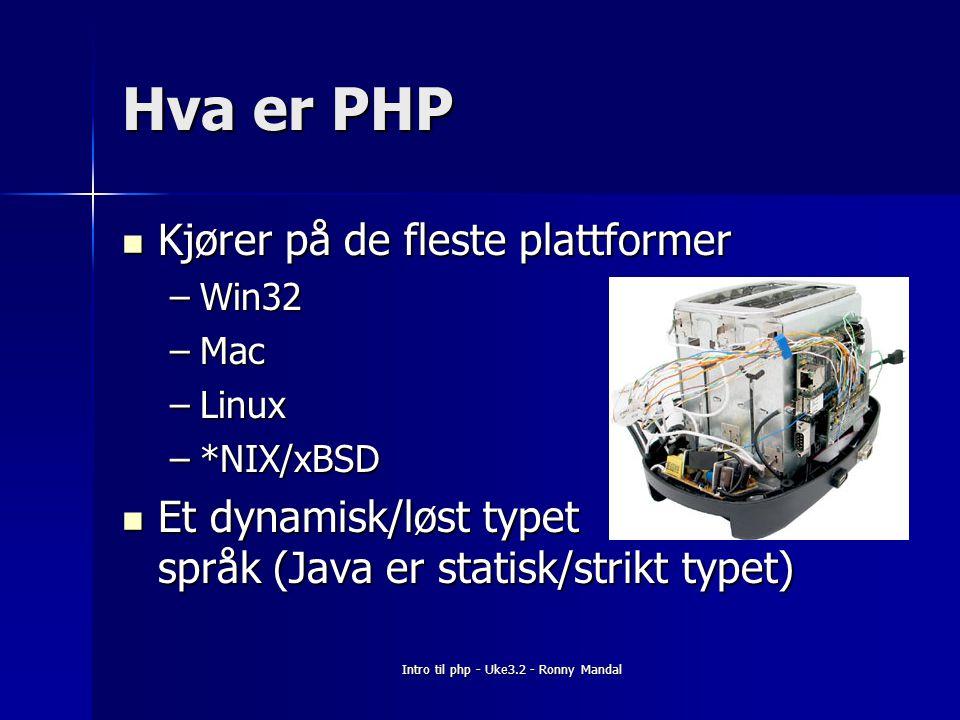 Intro til php - Uke3.2 - Ronny Mandal Hva er PHP Kjører på de fleste plattformer Kjører på de fleste plattformer –Win32 –Mac –Linux –*NIX/xBSD Et dynamisk/løst typet språk (Java er statisk/strikt typet) Et dynamisk/løst typet språk (Java er statisk/strikt typet)
