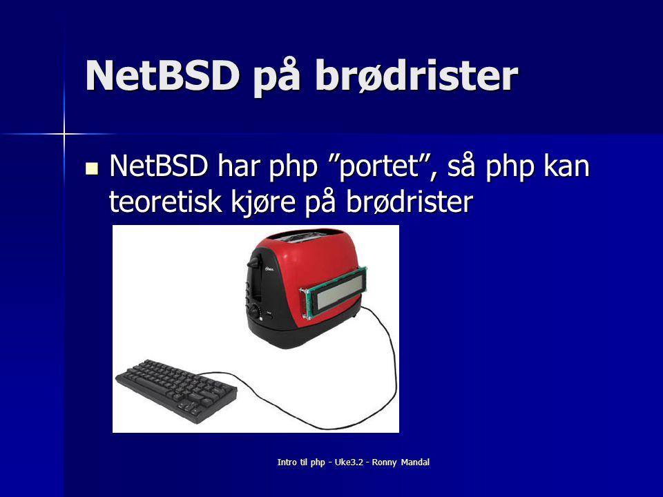 Intro til php - Uke3.2 - Ronny Mandal NetBSD på brødrister NetBSD har php portet , så php kan teoretisk kjøre på brødrister NetBSD har php portet , så php kan teoretisk kjøre på brødrister