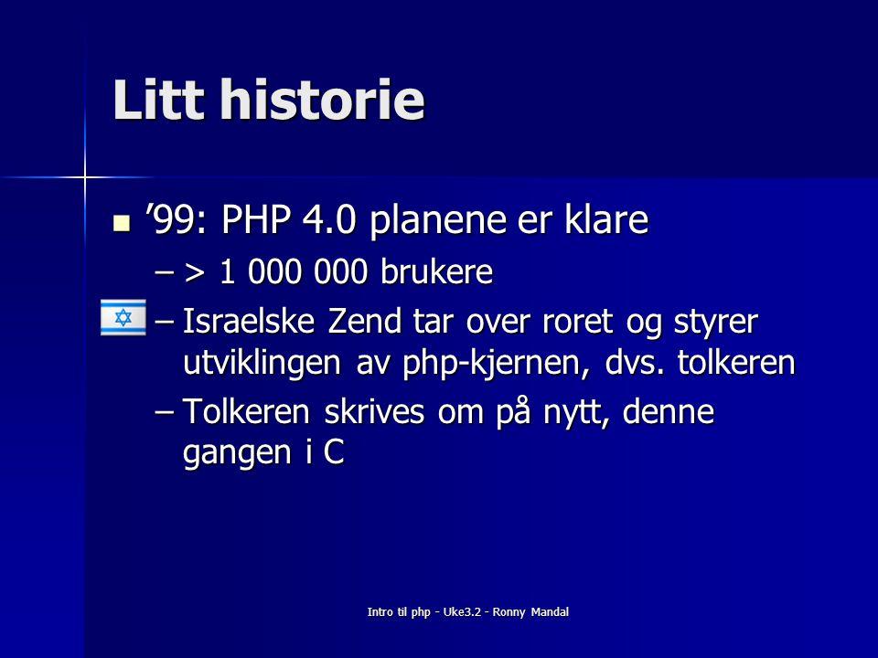 Intro til php - Uke3.2 - Ronny Mandal Litt historie '99: PHP 4.0 planene er klare '99: PHP 4.0 planene er klare –> 1 000 000 brukere –Israelske Zend tar over roret og styrer utviklingen av php-kjernen, dvs.