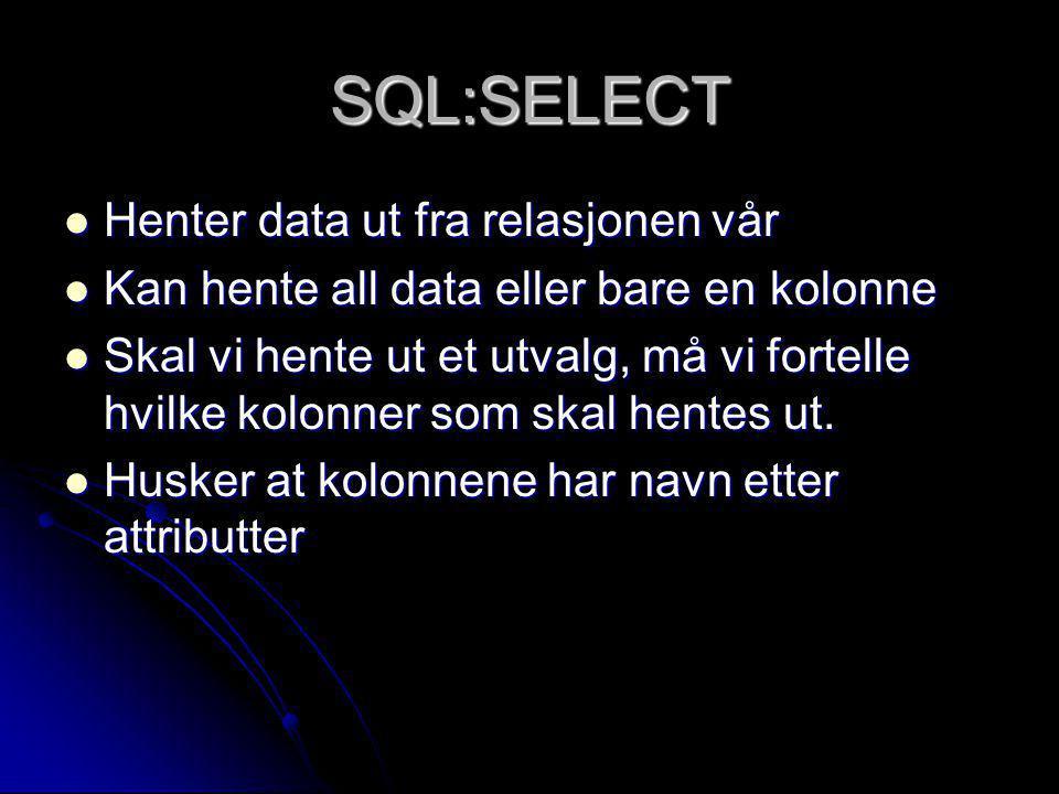 SQL:SELECT Henter data ut fra relasjonen vår Henter data ut fra relasjonen vår Kan hente all data eller bare en kolonne Kan hente all data eller bare