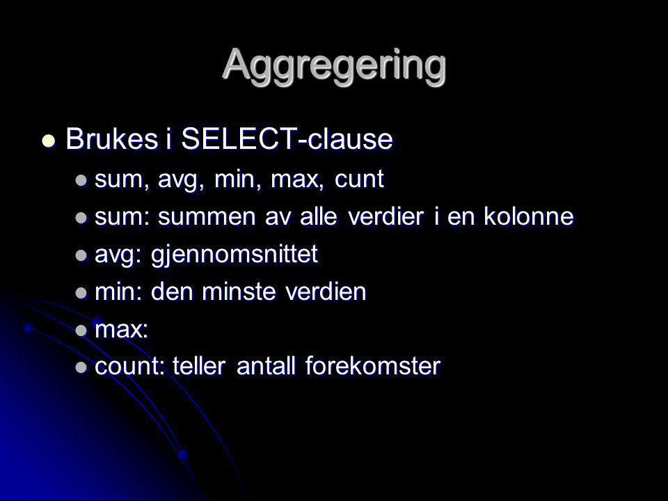 Aggregering Brukes i SELECT-clause Brukes i SELECT-clause sum, avg, min, max, cunt sum, avg, min, max, cunt sum: summen av alle verdier i en kolonne s