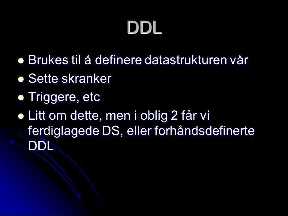 DDL Brukes til å definere datastrukturen vår Brukes til å definere datastrukturen vår Sette skranker Sette skranker Triggere, etc Triggere, etc Litt o