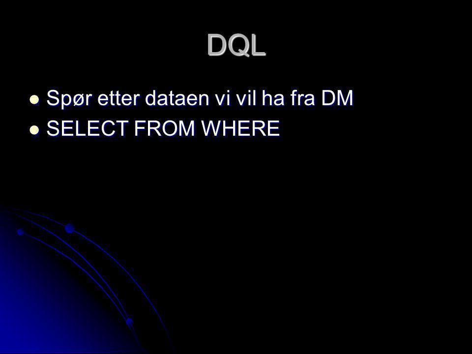 DQL Spør etter dataen vi vil ha fra DM Spør etter dataen vi vil ha fra DM SELECT FROM WHERE SELECT FROM WHERE