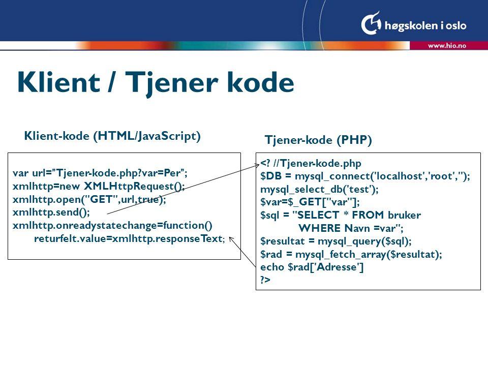 Klient / Tjener kode Klient-kode (HTML/JavaScript) Tjener-kode (PHP) var url= Tjener-kode.php var=Per ; xmlhttp=new XMLHttpRequest(); xmlhttp.open( GET ,url,true); xmlhttp.send(); xmlhttp.onreadystatechange=function() returfelt.value=xmlhttp.responseText ; <.