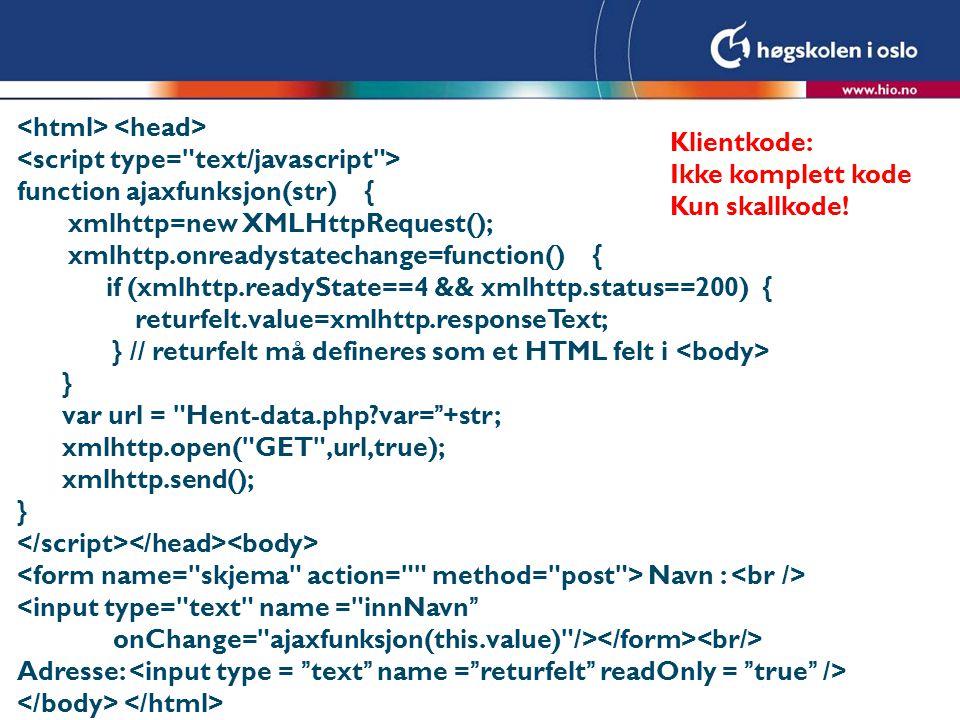function ajaxfunksjon(str) { xmlhttp=new XMLHttpRequest(); xmlhttp.onreadystatechange=function() { if (xmlhttp.readyState==4 && xmlhttp.status==200) { returfelt.value=xmlhttp.responseText; } // returfelt må defineres som et HTML felt i } var url = Hent-data.php var= +str; xmlhttp.open( GET ,url,true); xmlhttp.send(); } Navn : Adresse: Klientkode: Ikke komplett kode Kun skallkode!