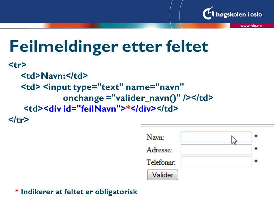 Feilmeldinger etter feltet Navn: <input type= text name= navn onchange = valider_navn() /> * * Indikerer at feltet er obligatorisk